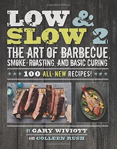 Low Slow 2 The Art Of Barbecue Smoke Roasting And Basic Curing Wiviott Gary Rush Colleen 9780762453955 Amazon Com Books