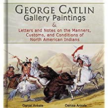 George Catlin: 400 Gallery Paintings: Includes Letters and Notes on the Manners, Customs, and Conditions of North American Indians