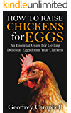 How To Raise Chickens for Eggs: An Essential Guide For Getting Delicious Eggs From Your Chickens (Backyard Chickens, Hens, Chicken Coop, How to Care for Chicks)