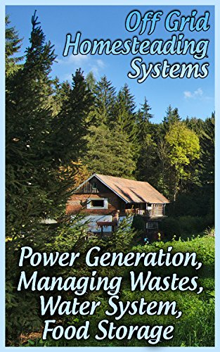 Off Grid Homesteading Systems: Power Generation, Managing Wastes, Water System, Food Storage: (Homesteader's Guide, Prepping) by [Sam, Prepper]