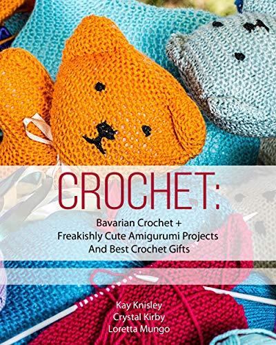 Crochet: Bavarian Crochet + Freakishly Cute Amigurumi Projects And Best Crochet Gifts