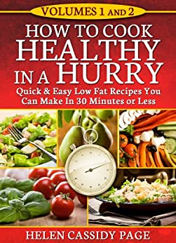 HOW TO COOK HEALTHY IN A HURRY: VOLUMES 1 and  2: QUICK & EASY LOW FAT RECIPES YOU CAN PREPARE IN 30 MINUTES OR LESS by [Page, Helen Cassidy]