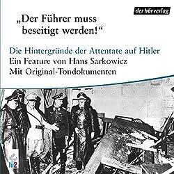 Der Führer muss beseitigt werden. Die Hintergründe der Attentate auf Hitler