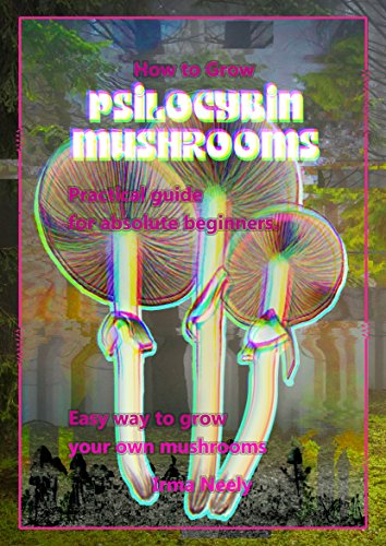 How to grow psilocybin mushrooms: Practical guide for absolute beginners   Easy way to grow your own mushrooms