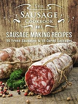 The Sausage Cookbook Vol.1: Sausage Making Recipes [50 Fresh Sausage Recipes and 18 Cured Sausage Recipes] by [Hatfield, Julie]