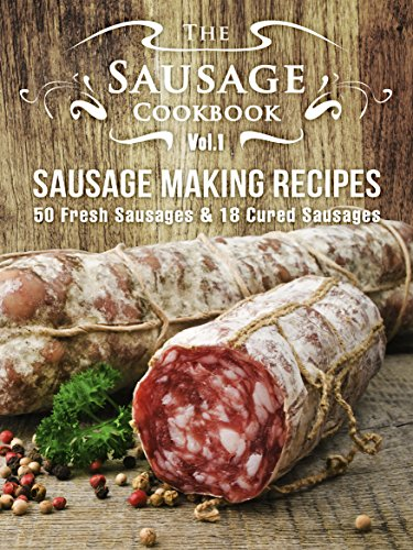 The Sausage Cookbook Vol.1: Sausage Making Recipes [50 Fresh Sausage Recipes and 18 Cured Sausage Recipes]