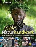 Wildes Naturhandwerk: Werken, Pflanzenwissen und Wildkräuterküche mit Kindern im Jahreskreis