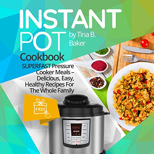 Instant Pot Cookbook: Superfast Pressure Cooker Meals - Delicious, Easy, Healthy Recipes For The Whole Family (Plus Photos, Nutritional Facts) by Tina B.Baker