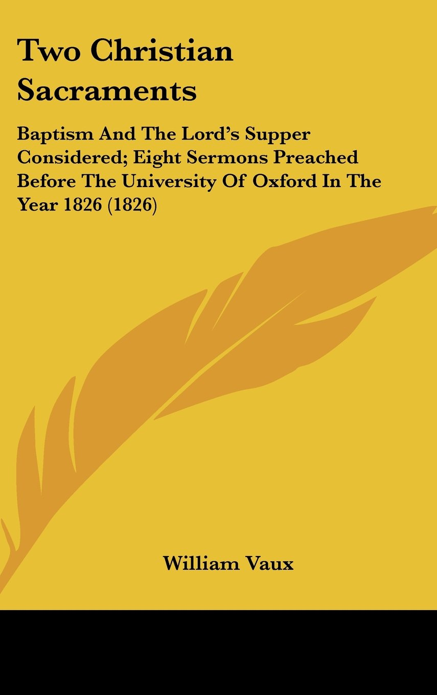Two Christian Sacraments: Baptism And The Lord's Supper Considered; Eight Sermons Preached Before The University Of Oxford In The Year 1826 (1826) PDF