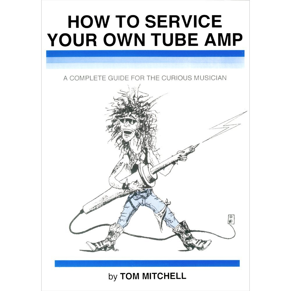 How to Service Your Own Tube Amp: A Complete Guide for the Curious Musician by None Specified