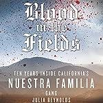 Blood in the Fields: Ten Years Inside California's Nuestra Familia Gang   Julia Reynolds