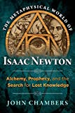 img - for The Metaphysical World of Isaac Newton: Alchemy, Prophecy, and the Search for Lost Knowledge book / textbook / text book