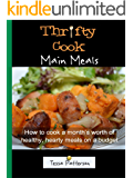Thrifty Cook Main Meals: How to cook a month's worth of healthy, hearty meals on a budget