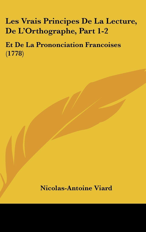 Download Les Vrais Principes De La Lecture, De L'Orthographe, Part 1-2: Et De La Prononciation Francoises (1778) ebook