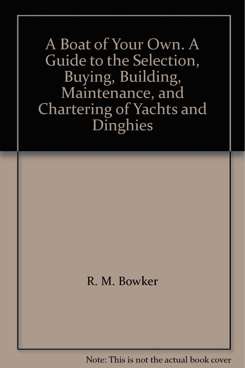 A Boat of Your Own. A Guide to the Selection, Buying, Building, Maintenance, and Chartering of Yachts and Dinghies