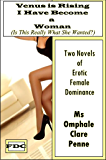 Venus is Rising - I Have Become a Woman  (Is This Really What She Wanted?): Two Novels of Erotic Female Dominance