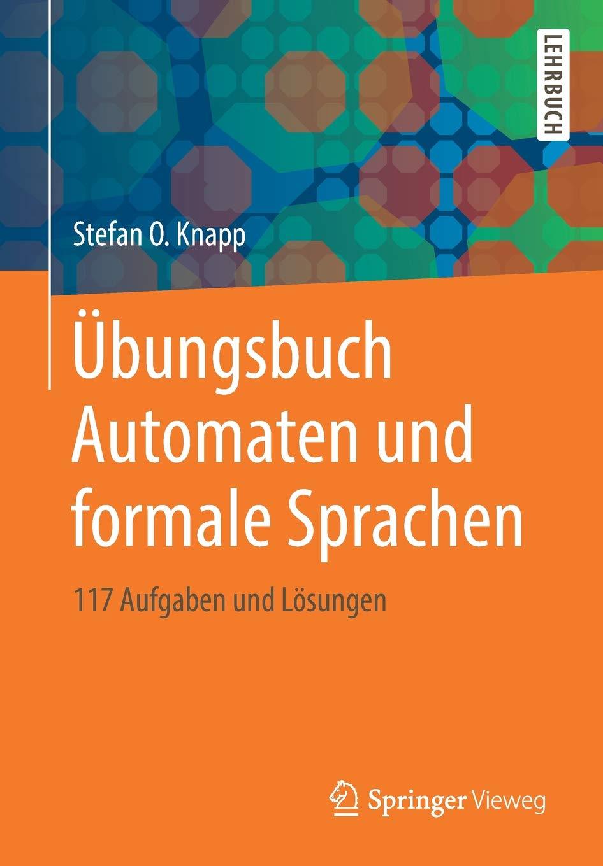 Übungsbuch Automaten und formale Sprachen: 117 Aufgaben und Lösungen Taschenbuch – 24. Juli 2018 Stefan O. Knapp Springer Vieweg 3658226951 COMPUTERS / Machine Theory