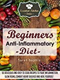 Beginners Anti Inflammatory Diet: 30 Delicious and Easy to Cook Recipes to Fight Inflammation, Slow Aging, Combat Heart Disease and Heal Yourself (The Essential Kitchen Series Book 49)