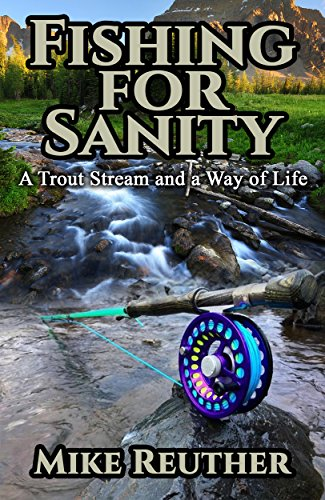 Fishing for Sanity: A Trout Stream and a Way of Life (The Sanity Series Book 3) by [Reuther, Mike]