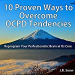 10 Proven Ways to Overcome OCPD Tendencies: Reprogram Your Perfectionistic Brain at Its Core: Transcend Mediocrity, Book 114 | J.B. Snow