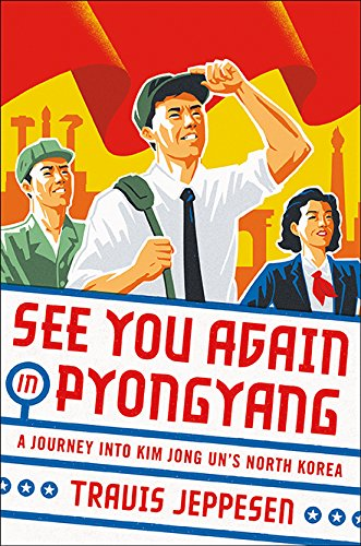 See You Again In Pyongyang  A Journey Into Kim Jong Uns North Korea