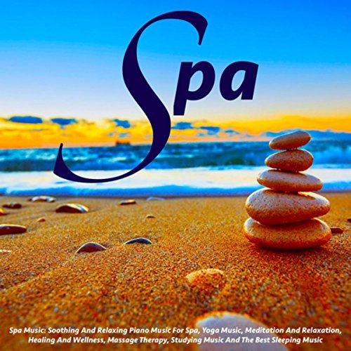 Spa Music: Soothing and Relaxing Piano Music for Spa, Yoga Music, Meditation and Relaxation, Healing and Wellness, Massage Therapy, Studying Music and the Best Sleeping Music (Best Piano Spa Music)
