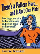 There's A Pattern Here & It Ain't Glen Plaid: How To Get Out Of A Bad Relationship And Get In Good With Yourself