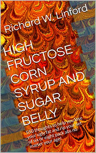 HIGH FRUCTOSE CORN SYRUP AND SUGAR BELLY: 550 thoughts to help you lose your ugly fat and rip your set of six or eight pack abs no matter your age!