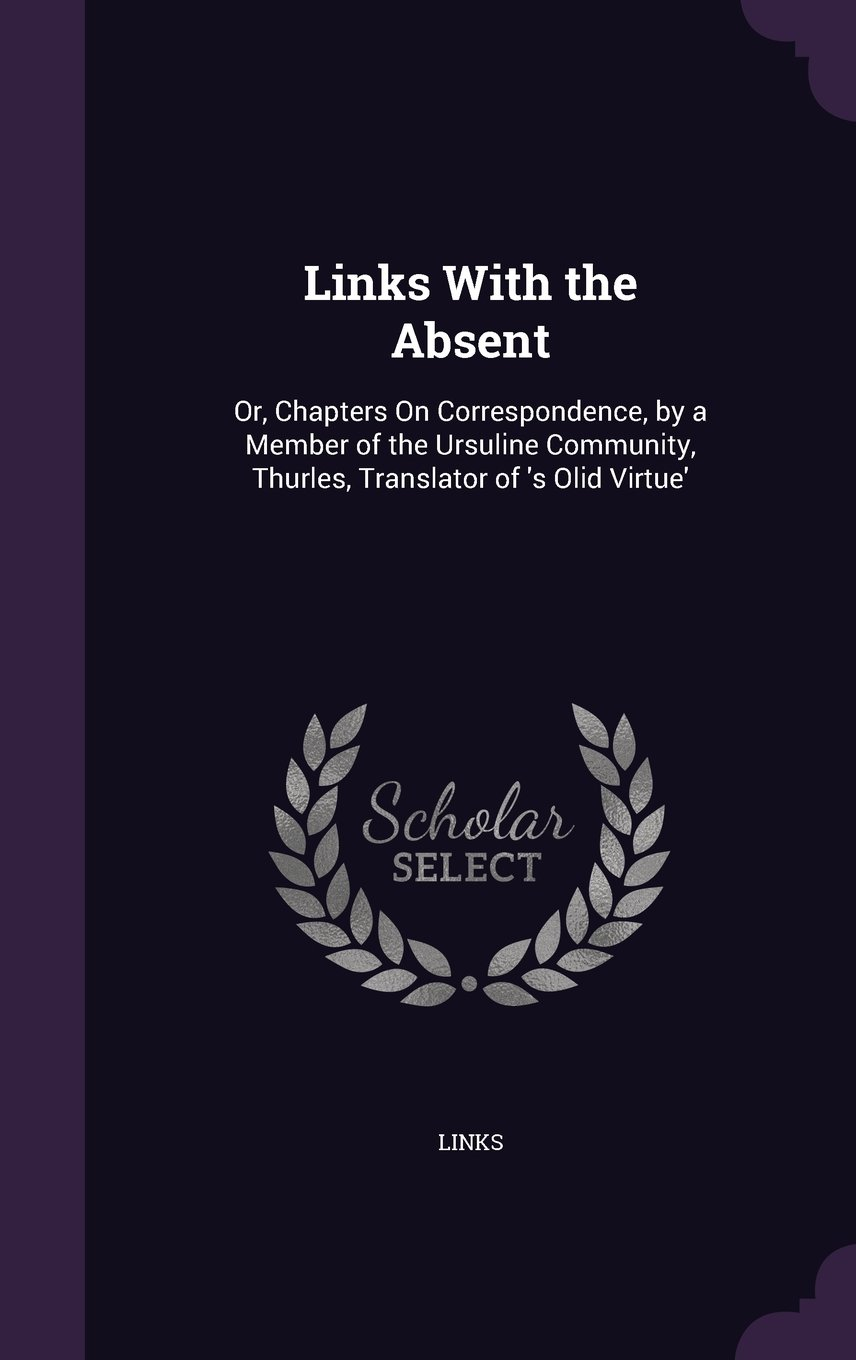 Download Links with the Absent: Or, Chapters on Correspondence, by a Member of the Ursuline Community, Thurles, Translator of 's Olid Virtue' pdf epub