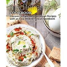 Mediterranean Cookbook: Discover Simple Mediterranean Recipes with an Easy Mediterranean Cookbook