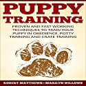 Puppy Training: Proven and Fast Working Techniques to Train Your Puppy in Obedience, Potty Training and Crate Training Audiobook by Robert Matthews Narrated by Keith McCarthy