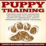 Puppy Training: Proven and Fast Working Techniques to Train Your Puppy in Obedience, Potty Training and Crate Training | Robert Matthews