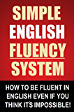Simple English Fluency System - How To Be Fluent In English Even If You Think It's Impossible! (English Edition)