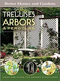 Trellises, Arbors & Pergolas: Ideas and Plans for Garden Structures (Better Homes & Gardens)