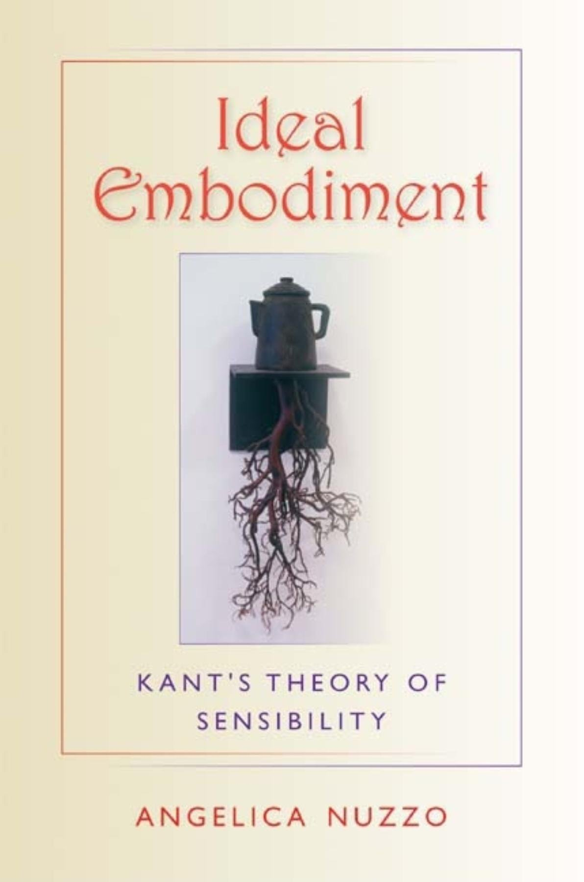 Ideal Embodiment: Kant's Theory of Sensibility (Studies in Continental Thought) PDF