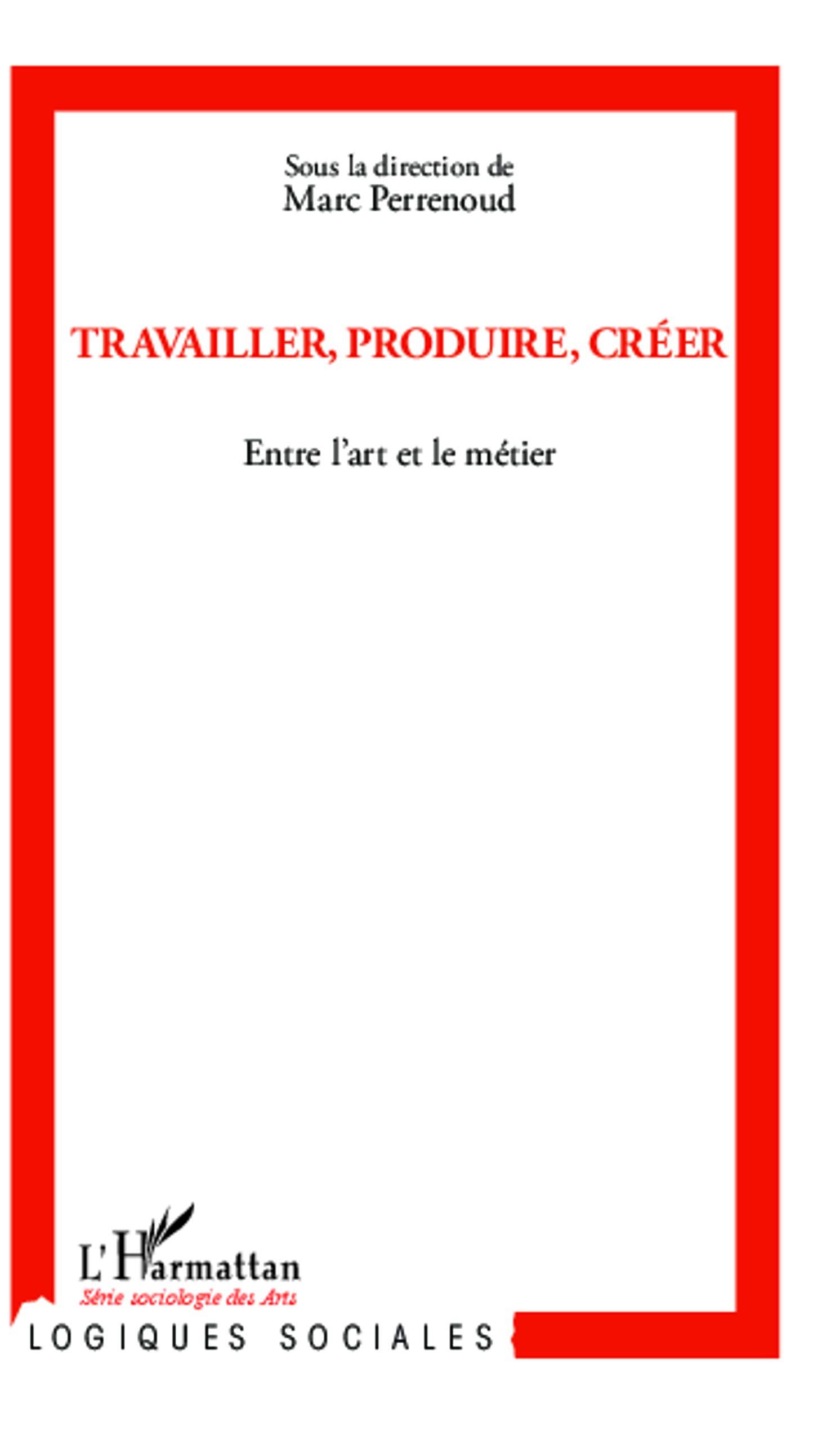 Travailler Produire Creer Entre L Art Et Le Metier Logiques Sociales French Edition Perrenoud Marc Collectif 9782343006581 Amazon Com Books