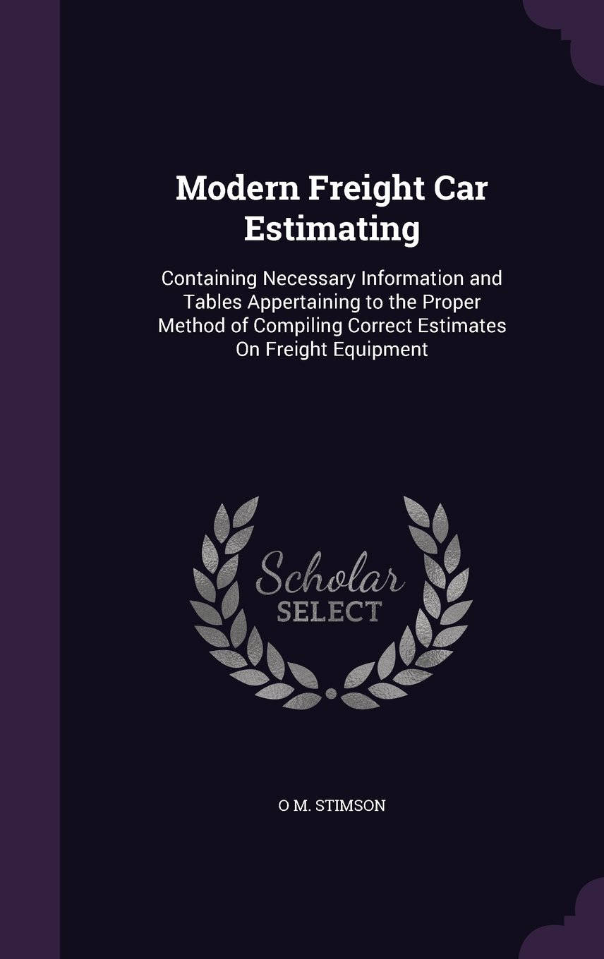Download Modern Freight Car Estimating: Containing Necessary Information and Tables Appertaining to the Proper Method of Compiling Correct Estimates on Freight Equipment pdf