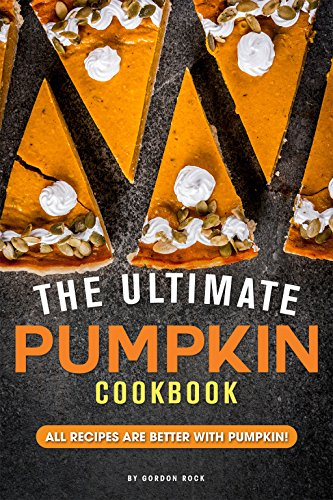 The Ultimate Pumpkin Cookbook: All Recipes Are Better with Pumpkin! -