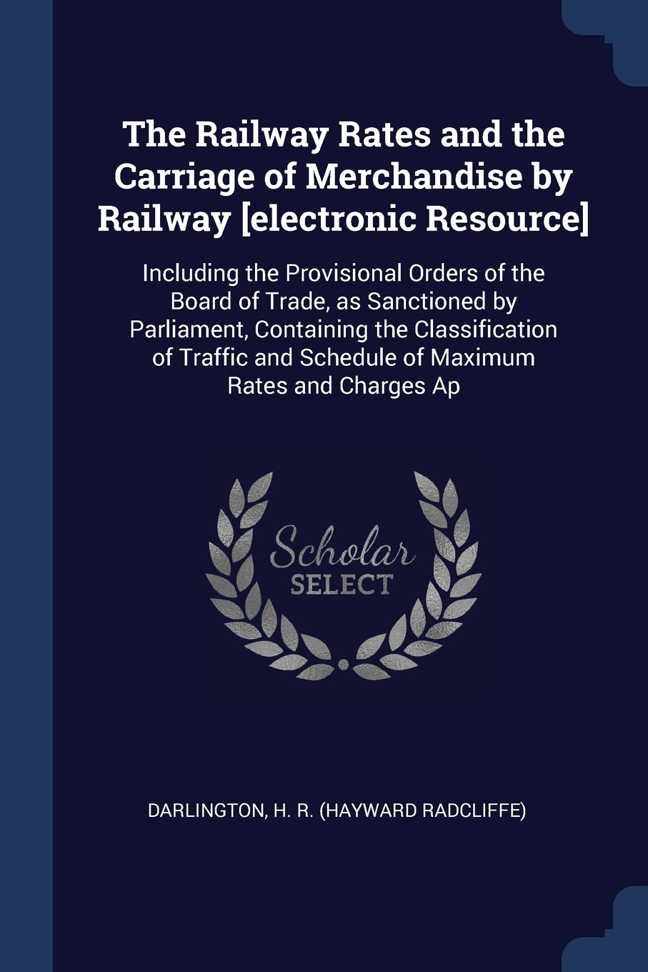 The Railway Rates and the Carriage of Merchandise by Railway [electronic Resource]: Including the Provisional Orders of the Board of Trade, as ... and Schedule of Maximum Rates and Charges Ap ebook