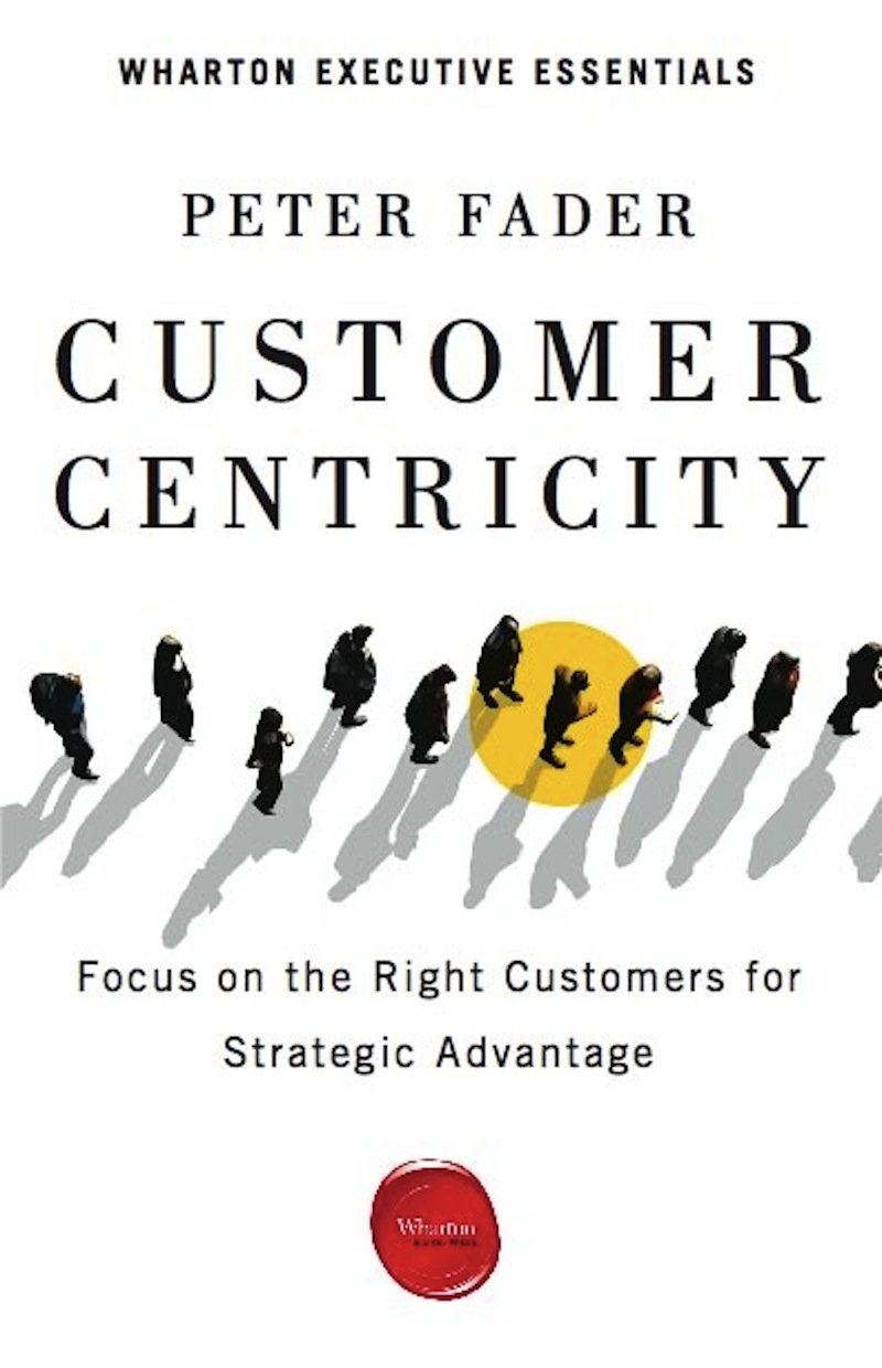 customer centricity focus on the right customers for strategic customer centricity focus on the right customers for strategic advantage wharton executive essentials peter fader 9781613630167 com books
