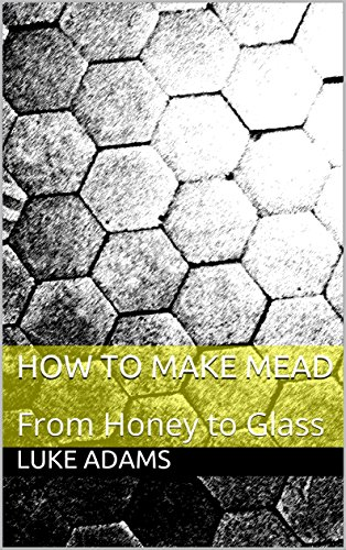 How to Make Mead: From Honey to Glass (English Edition)