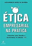 Ética Empresarial na Prática. Soluções Para Gestão e Governança no Século XXI