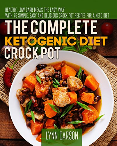The Complete Ketogenic Diet Crock Pot: Healthy, Low Carb Meals the Easy Way - With 75 Simple, Easy And Delicious Crock Pot Recipes for a Keto Diet by Lynn  Carson