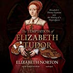 The Temptation of Elizabeth Tudor: Elizabeth I, Thomas Seymour, and the Making of a Virgin Queen | Elizabeth Norton