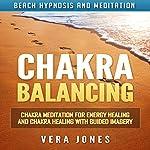 Chakra Balancing: Chakra Meditation for Energy Healing and Chakra Healing with Guided Imagery via Beach Hypnosis and Meditation | Vera Jones