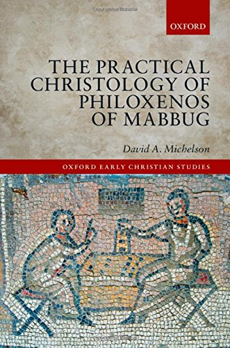 The Practical Christology of Philoxenos of Mabbug (Oxford Early Christian Studies) by Oxford University Press