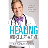 Healing One Cell At a Time: Unlock Your Genetic Imprint to Prevent Disease and Live...