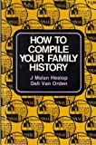 How to Compile Your Family History, J. Malan Heslop and Dell R. Van Orden, 0884943445