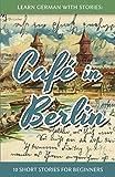 Learn German with Stories: Caf  in Berlin - 10 Short Stories for Beginners (Dino Lernt Deutsch)