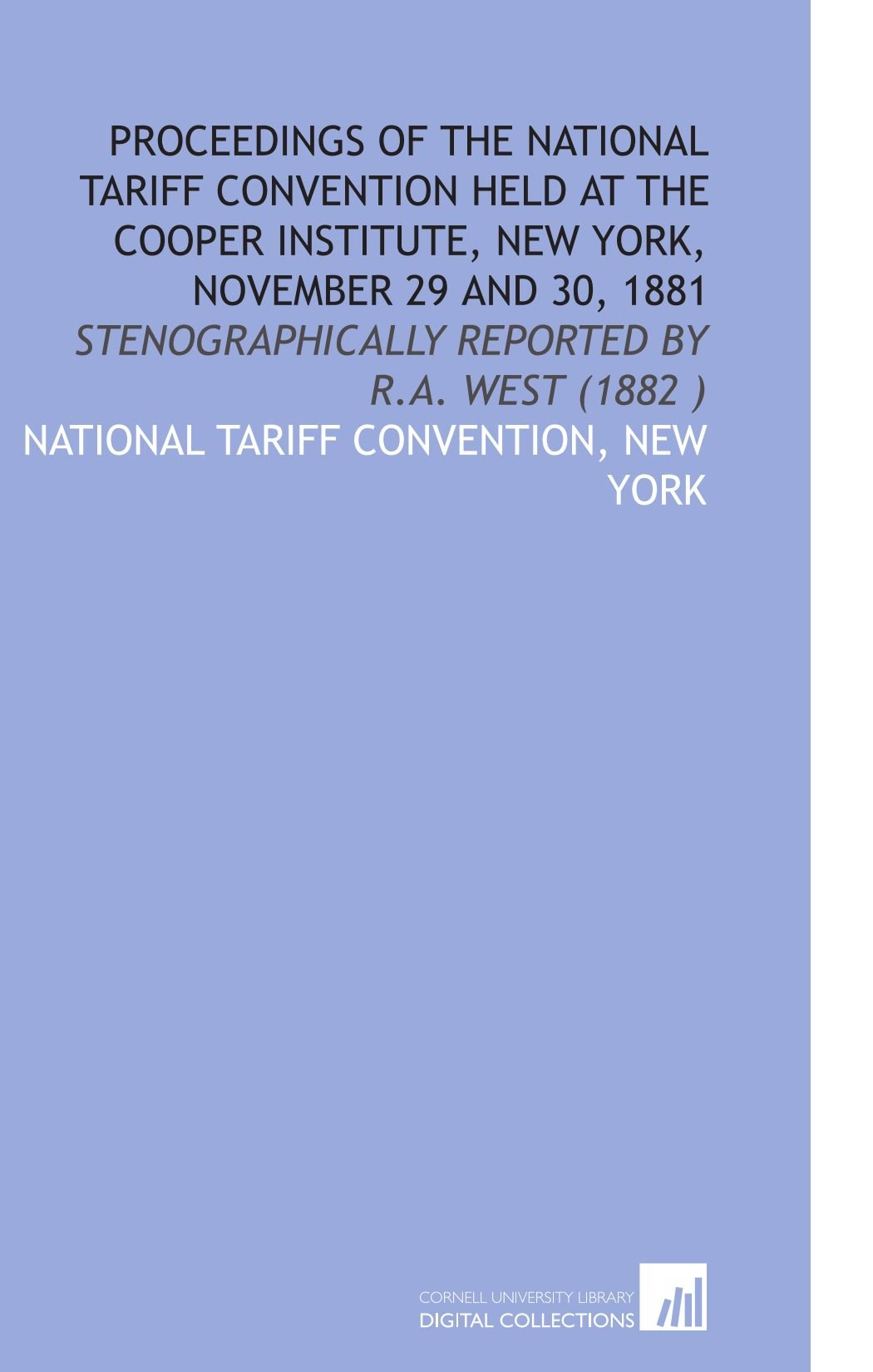 Download Proceedings of the National Tariff Convention Held at the Cooper Institute, New York, November 29 and 30, 1881: Stenographically Reported by R.a. West (1882 ) ebook